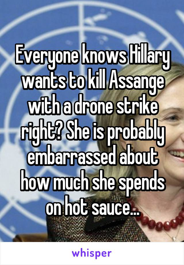 Everyone knows Hillary wants to kill Assange with a drone strike right? She is probably embarrassed about how much she spends on hot sauce...