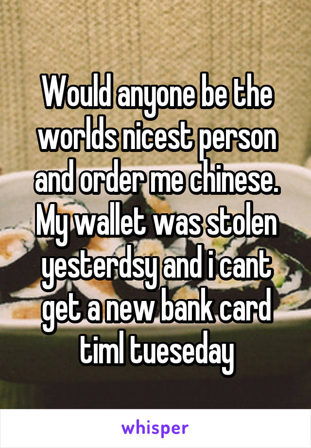 Would anyone be the worlds nicest person and order me chinese. My wallet was stolen yesterdsy and i cant get a new bank card timl tueseday