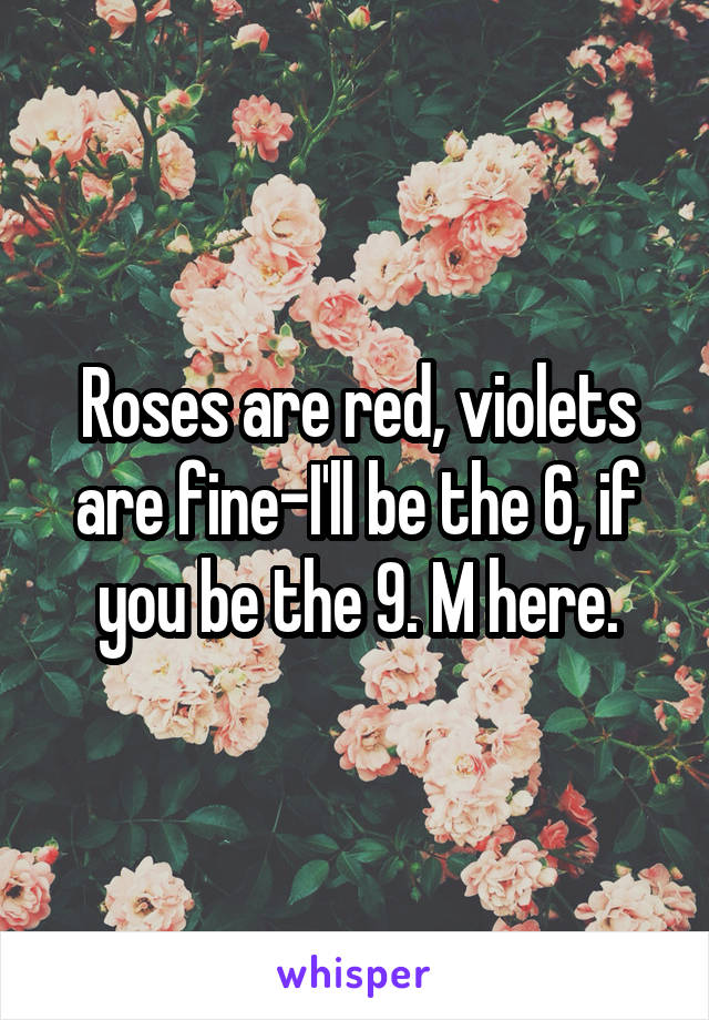 Roses are red, violets are fine-I'll be the 6, if you be the 9. M here.