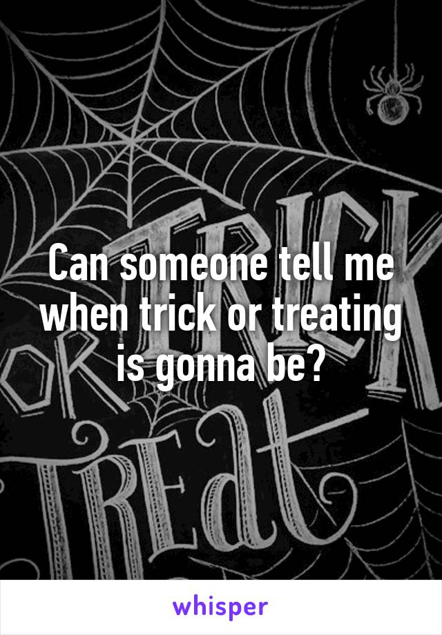 Can someone tell me when trick or treating is gonna be?