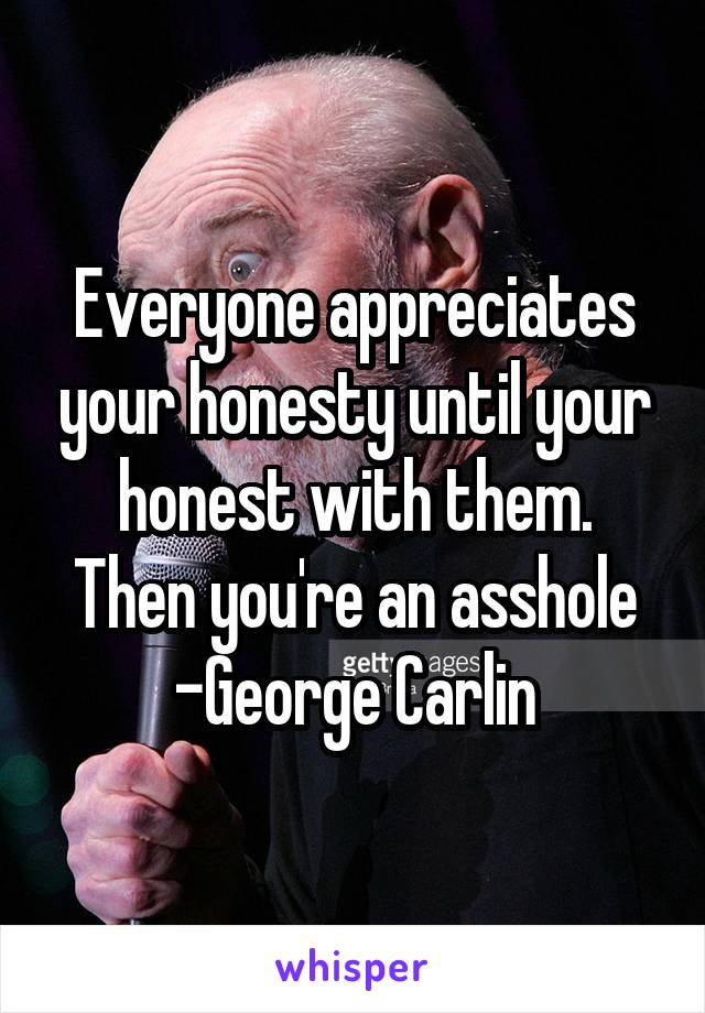 Everyone appreciates your honesty until your honest with them. Then you're an asshole -George Carlin