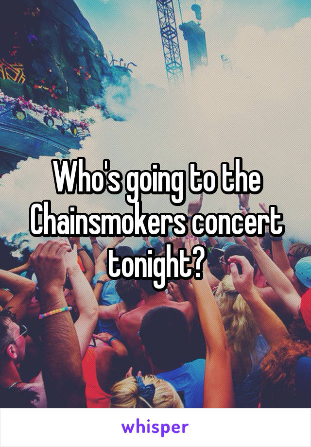 Who's going to the Chainsmokers concert tonight?