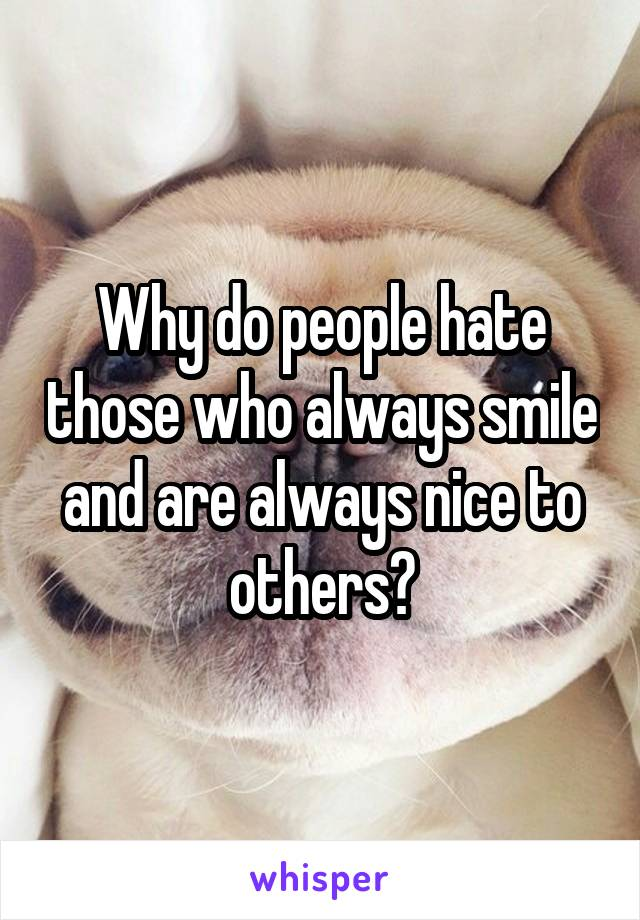 Why do people hate those who always smile and are always nice to others?