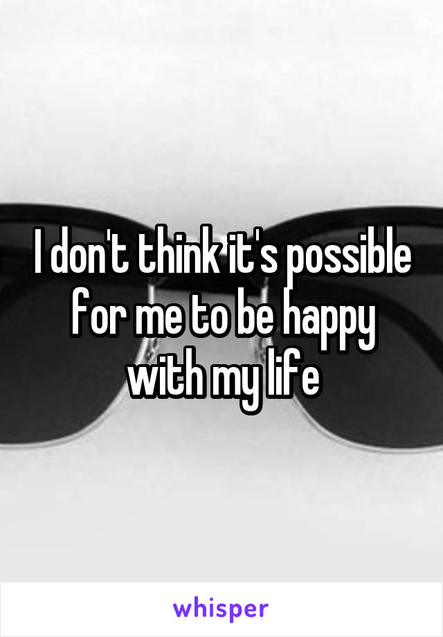 I don't think it's possible for me to be happy with my life
