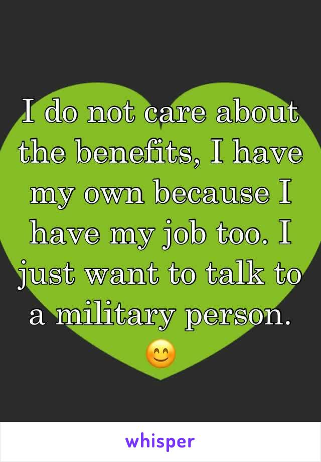 I do not care about the benefits, I have my own because I have my job too. I just want to talk to a military person. 😊