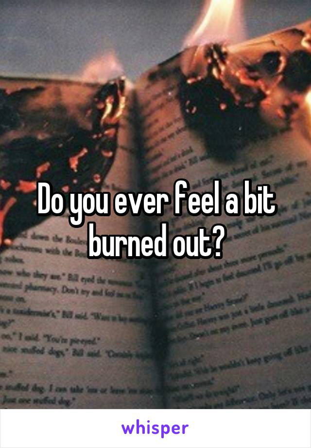 Do you ever feel a bit burned out?