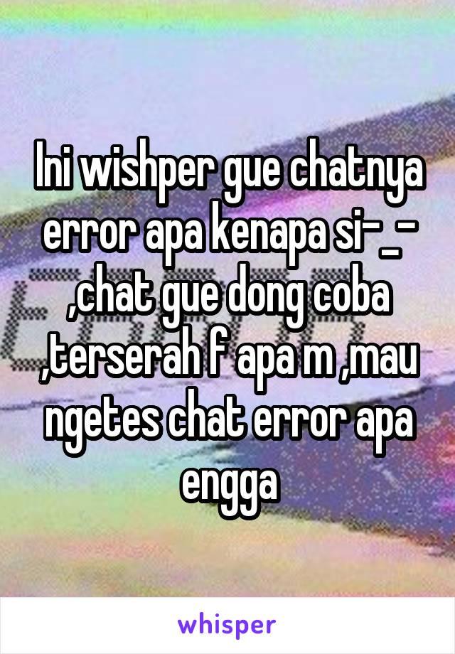 Ini wishper gue chatnya error apa kenapa si-_- ,chat gue dong coba ,terserah f apa m ,mau ngetes chat error apa engga