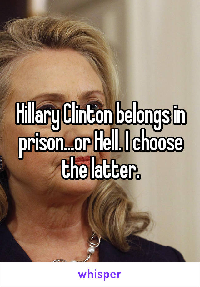 Hillary Clinton belongs in prison...or Hell. I choose the latter.