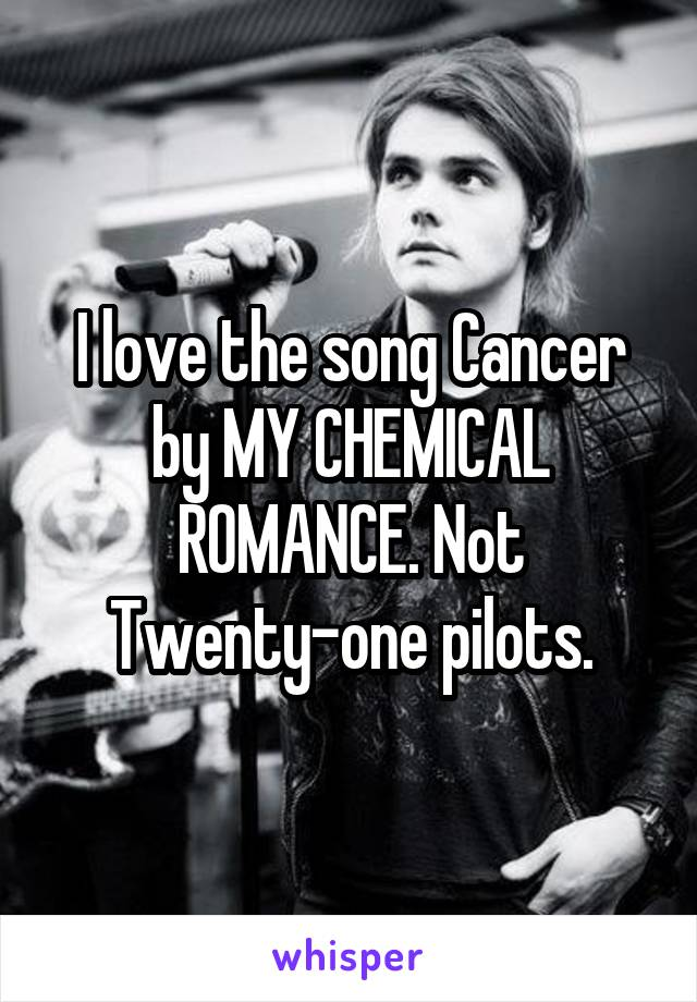 I love the song Cancer by MY CHEMICAL ROMANCE. Not Twenty-one pilots.