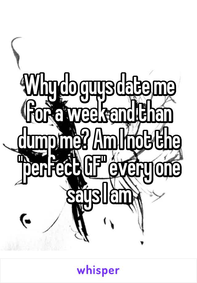 "Why do guys date me for a week and than dump me? Am I not the ""perfect GF"" every one says I am"