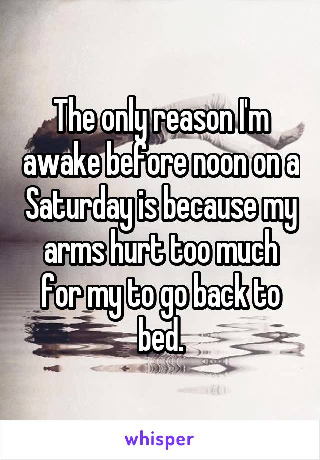 The only reason I'm awake before noon on a Saturday is because my arms hurt too much for my to go back to bed.