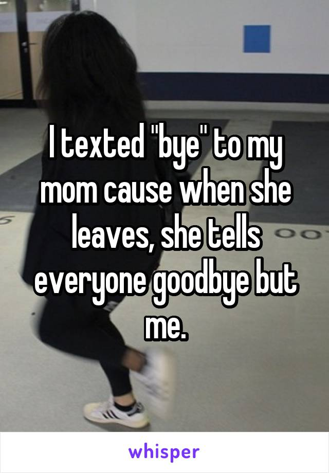 "I texted ""bye"" to my mom cause when she leaves, she tells everyone goodbye but me."