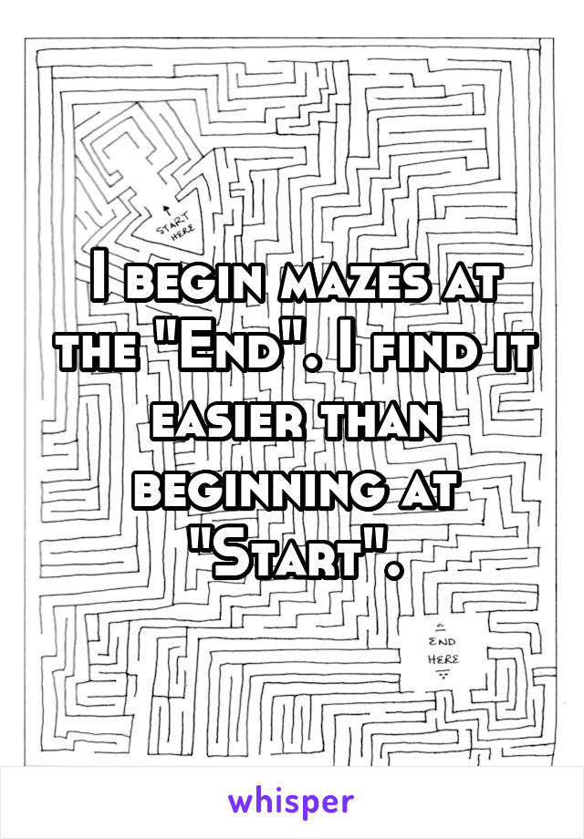 "I begin mazes at the ""End"". I find it easier than beginning at ""Start""."