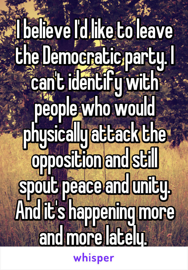 I believe I'd like to leave the Democratic party. I can't identify with people who would physically attack the opposition and still spout peace and unity. And it's happening more and more lately.