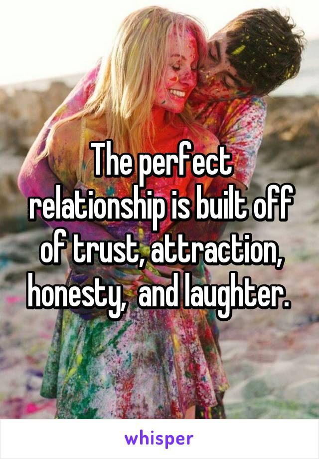 The perfect relationship is built off of trust, attraction, honesty,  and laughter.