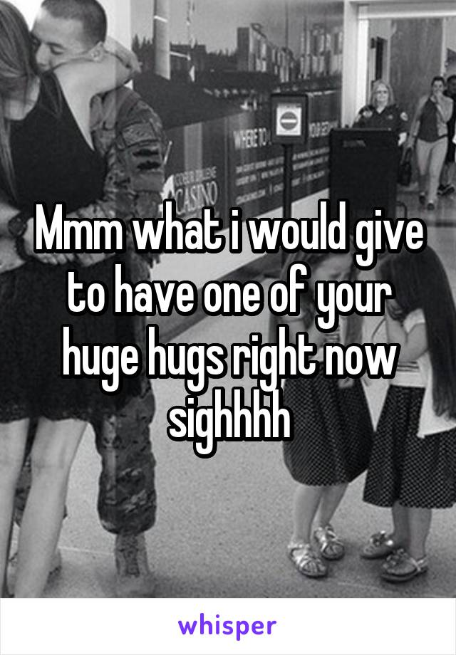 Mmm what i would give to have one of your huge hugs right now sighhhh