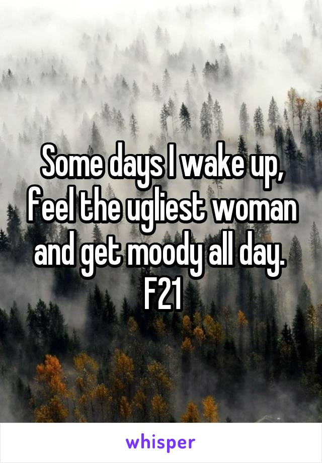 Some days I wake up, feel the ugliest woman and get moody all day.  F21