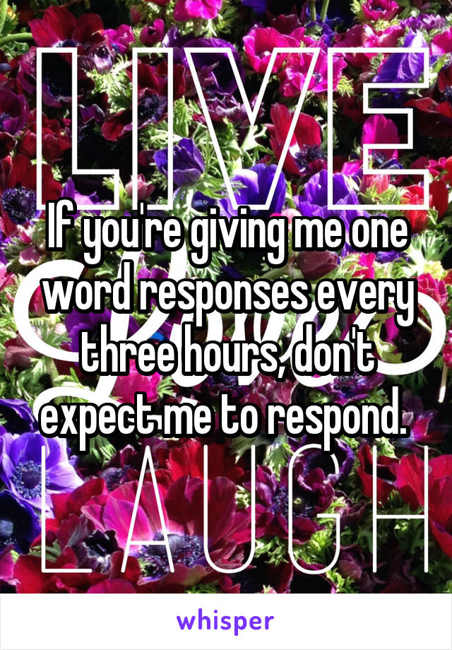 If you're giving me one word responses every three hours, don't expect me to respond.