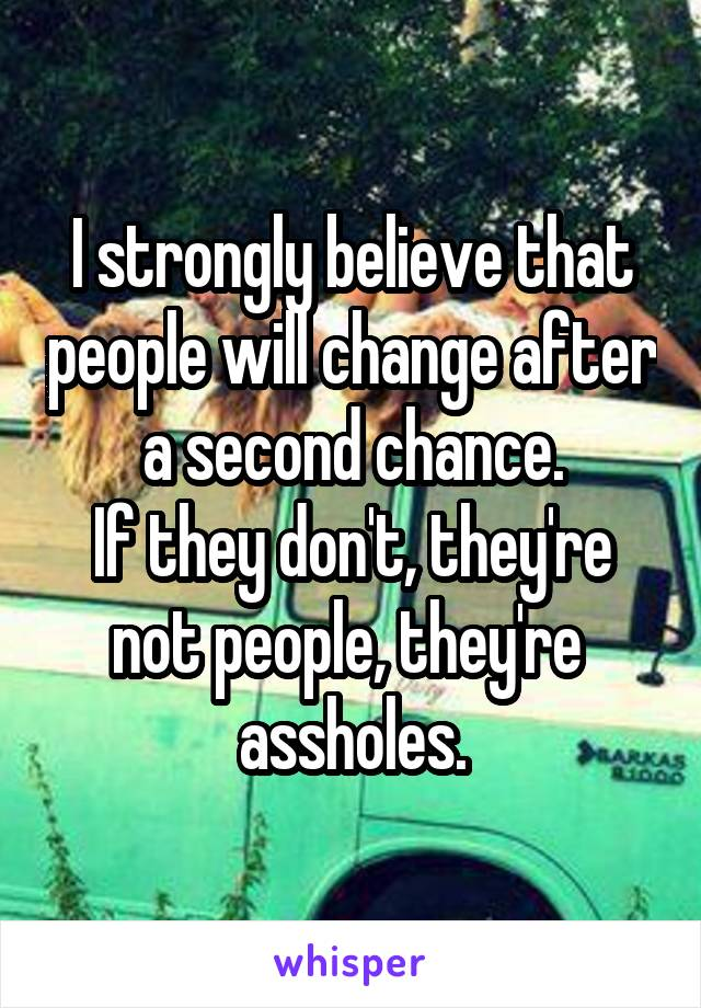 I strongly believe that people will change after a second chance. If they don't, they're not people, they're  assholes.