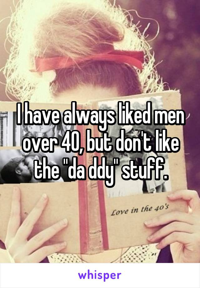 """I have always liked men over 40, but don't like the """"da ddy"""" stuff."""