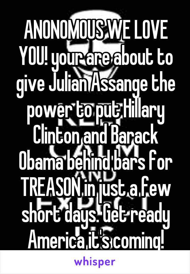 ANONOMOUS WE LOVE YOU! your are about to give Julian Assange the power to put Hillary Clinton and Barack Obama behind bars for TREASON in just a few short days. Get ready America it's coming!