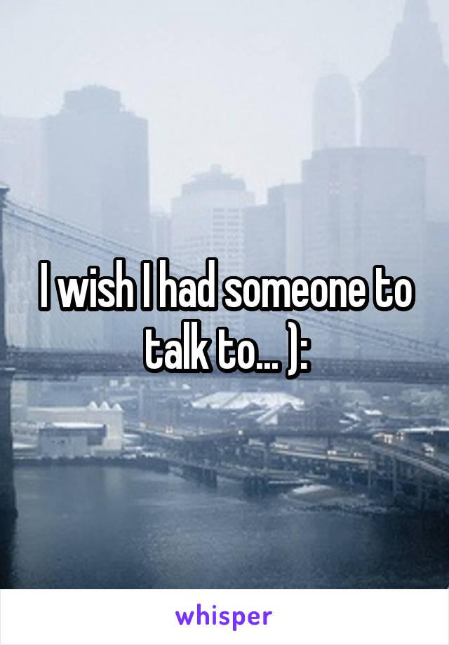 I wish I had someone to talk to... ):