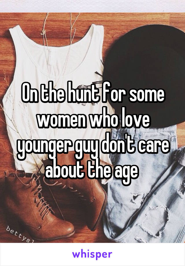 On the hunt for some women who love younger guy don't care about the age