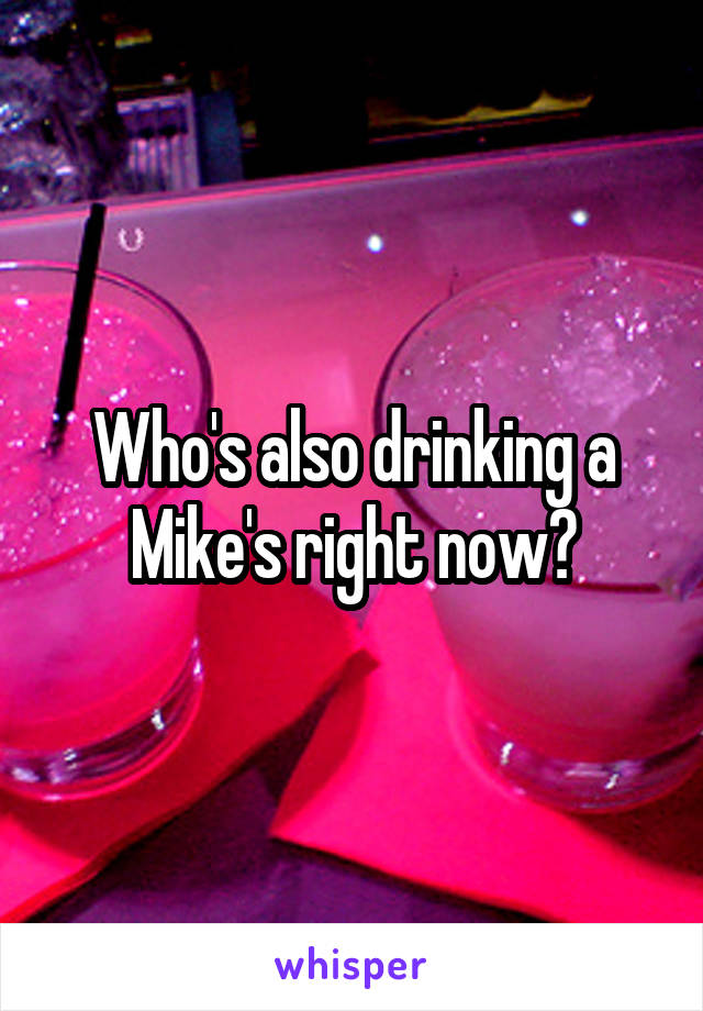 Who's also drinking a Mike's right now?