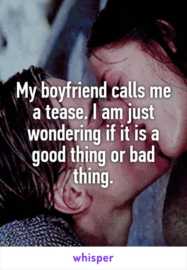 My boyfriend calls me a tease. I am just wondering if it is a good thing or bad thing.