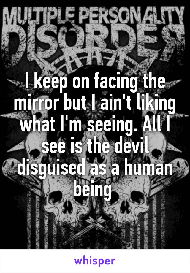 I keep on facing the mirror but I ain't liking what I'm seeing. All I see is the devil disguised as a human being