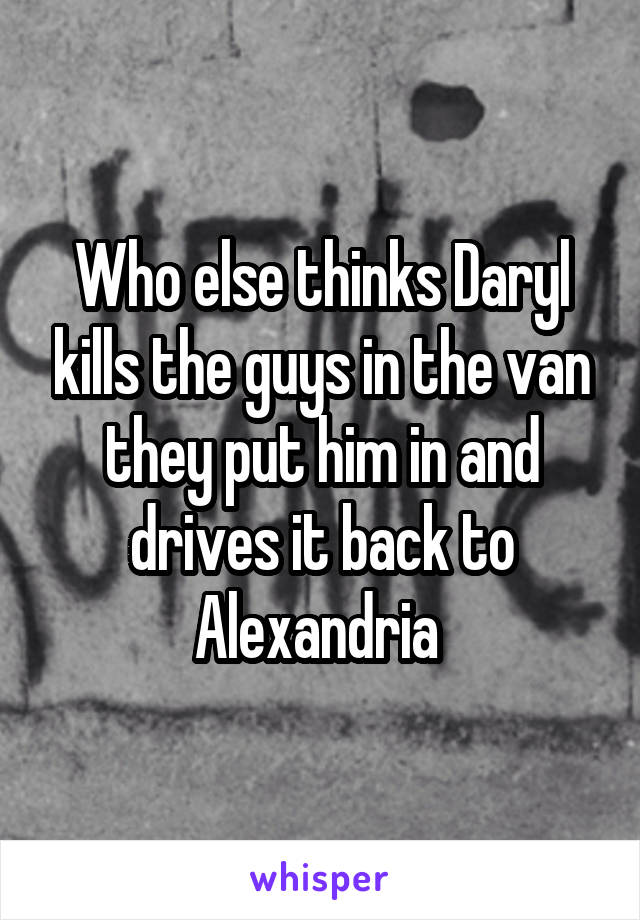 Who else thinks Daryl kills the guys in the van they put him in and drives it back to Alexandria
