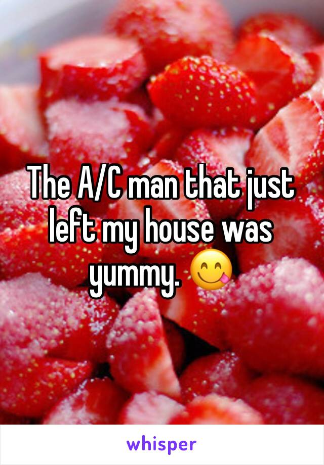 The A/C man that just left my house was yummy. 😋