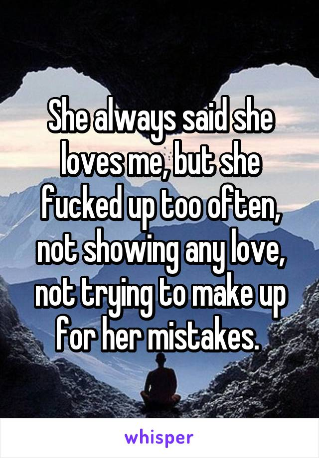 She always said she loves me, but she fucked up too often, not showing any love, not trying to make up for her mistakes.