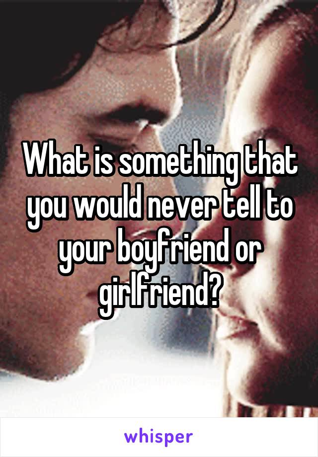 What is something that you would never tell to your boyfriend or girlfriend?