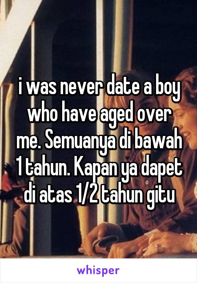 i was never date a boy who have aged over me. Semuanya di bawah 1 tahun. Kapan ya dapet di atas 1/2 tahun gitu