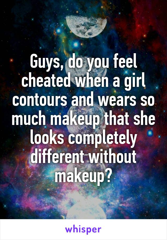 Guys, do you feel cheated when a girl contours and wears so much makeup that she looks completely different without makeup?