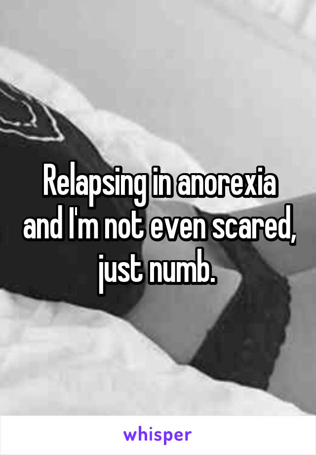 Relapsing in anorexia and I'm not even scared, just numb.