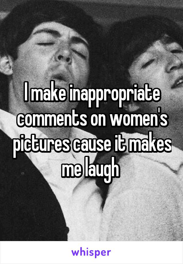 I make inappropriate comments on women's pictures cause it makes me laugh