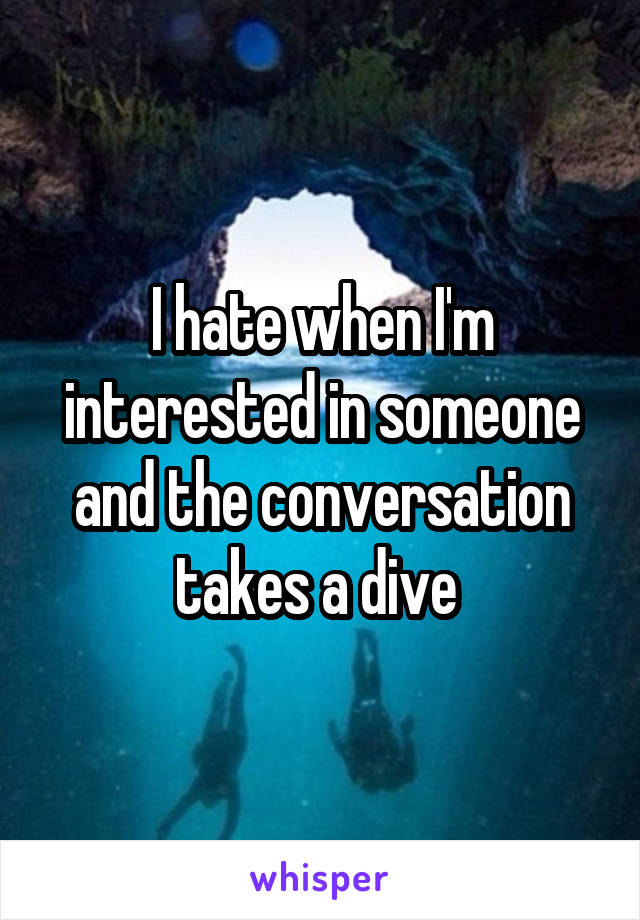 I hate when I'm interested in someone and the conversation takes a dive