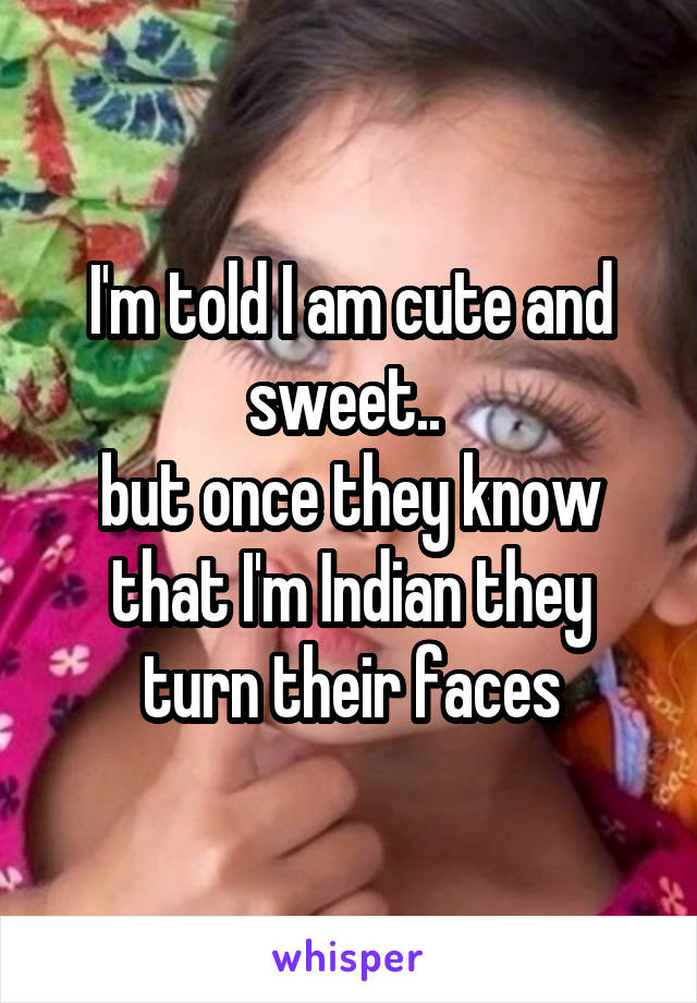 I'm told I am cute and sweet..  but once they know that I'm Indian they turn their faces