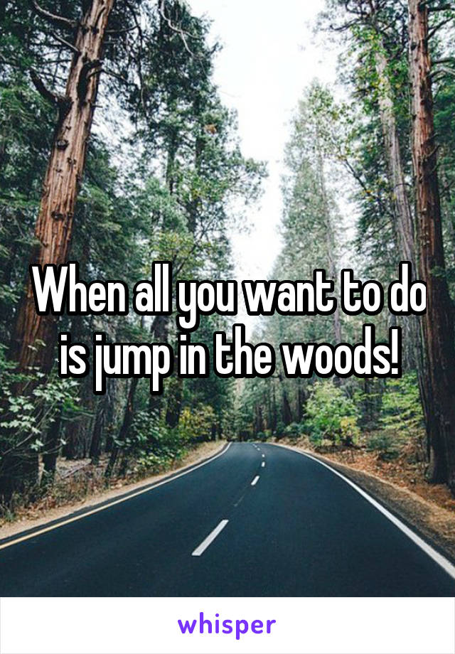 When all you want to do is jump in the woods!