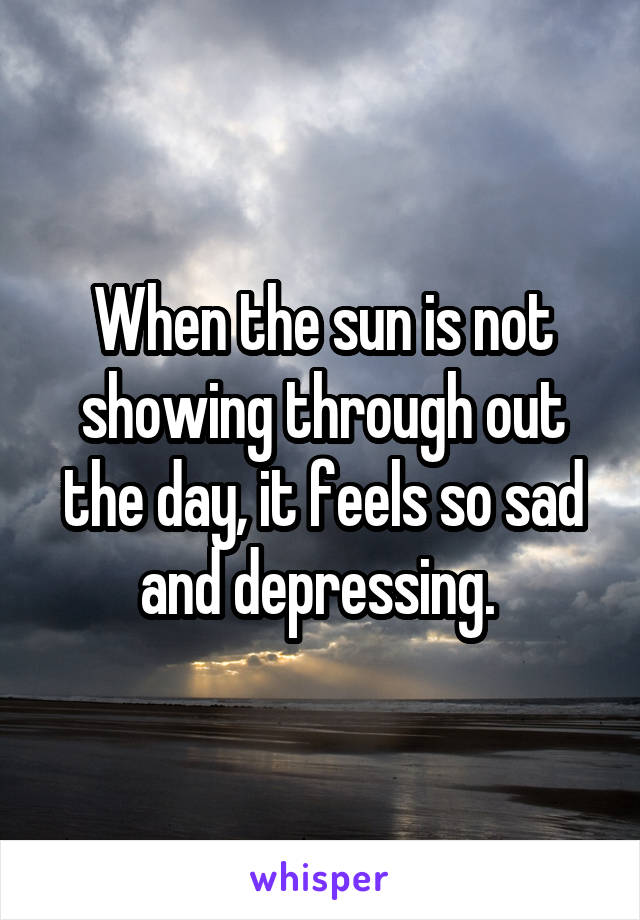 When the sun is not showing through out the day, it feels so sad and depressing.