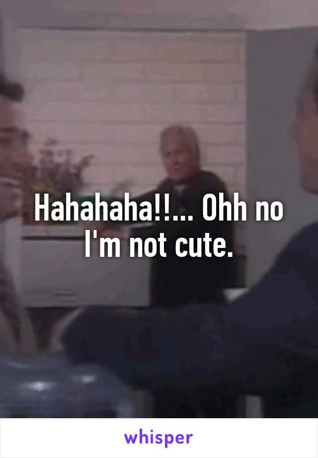 Hahahaha!!... Ohh no I'm not cute.