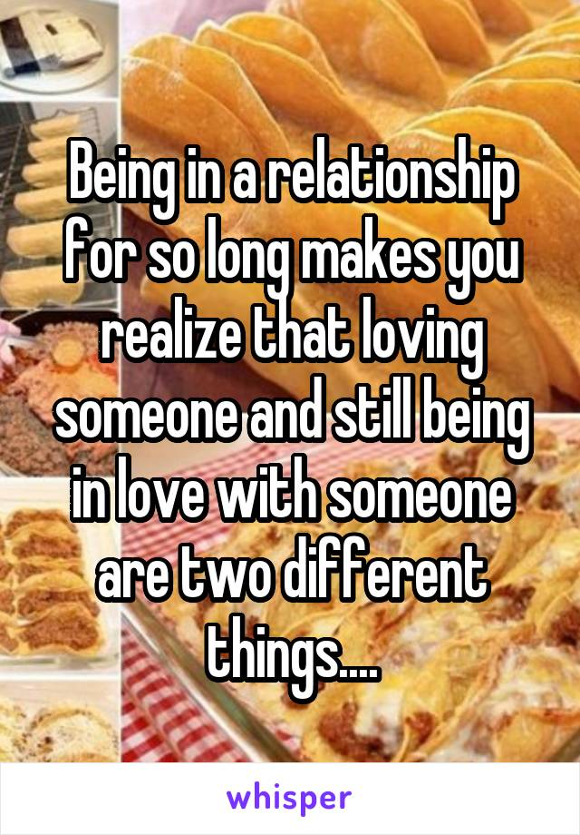 Being in a relationship for so long makes you realize that loving someone and still being in love with someone are two different things....