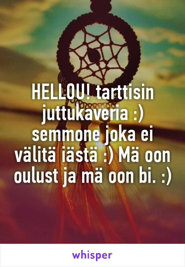 HELLOU! tarttisin juttukaveria :) semmone joka ei välitä iästä :) Mä oon oulust ja mä oon bi. :)