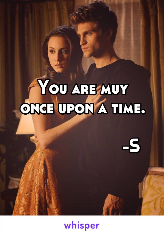 You are muy once upon a time.                       -S