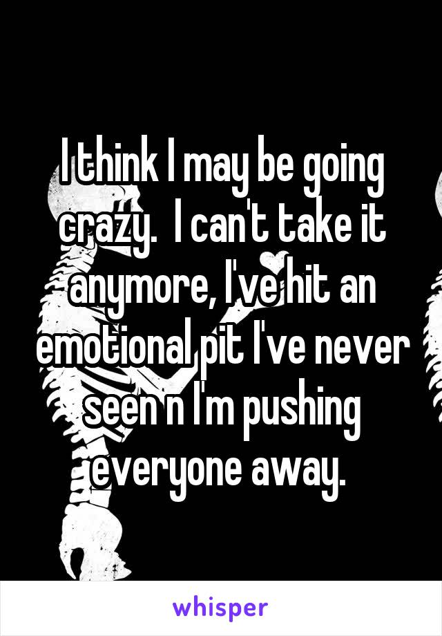 I think I may be going crazy.  I can't take it anymore, I've hit an emotional pit I've never seen n I'm pushing everyone away.