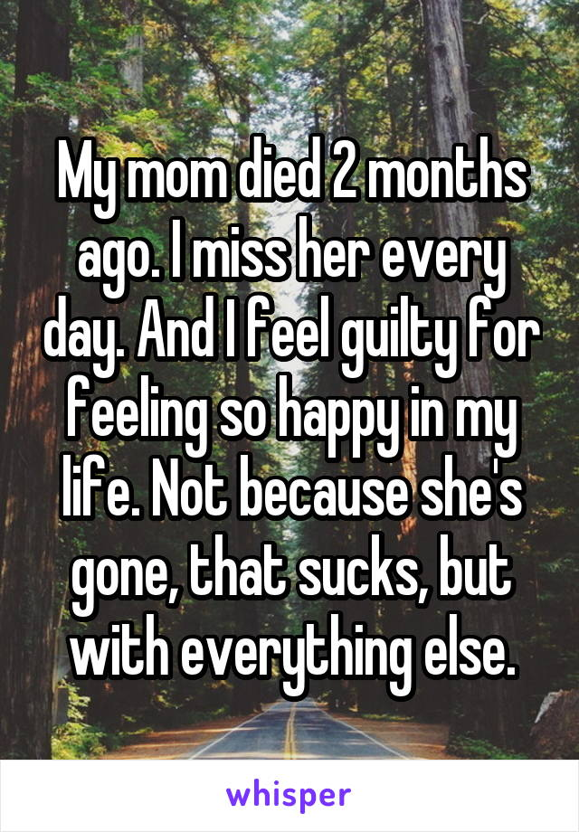 My mom died 2 months ago. I miss her every day. And I feel guilty for feeling so happy in my life. Not because she's gone, that sucks, but with everything else.