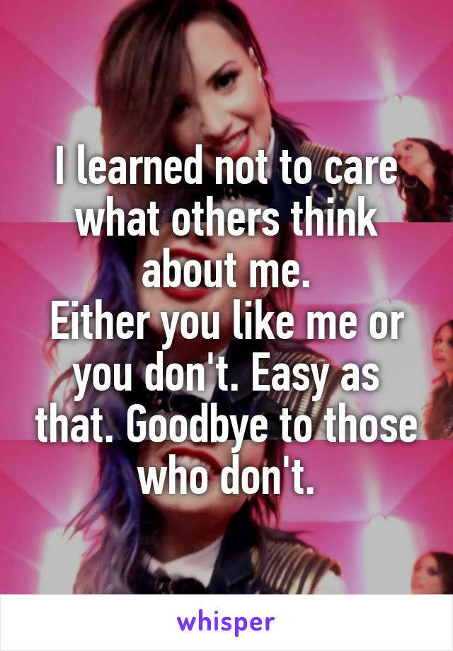 I learned not to care what others think about me. Either you like me or you don't. Easy as that. Goodbye to those who don't.