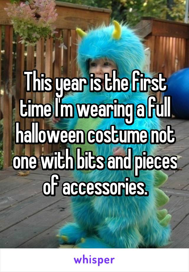 This year is the first time I'm wearing a full halloween costume not one with bits and pieces of accessories.